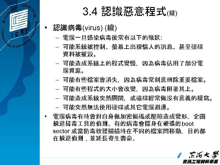 3. 4 認識惡意程式(續) • 認識病毒(virus) (續) – 電腦一旦感染病毒後常有以下的徵狀: – 可能系統被控制、螢幕上出現惱人的訊息、甚至硬碟 資料被摧毀。 – 可能造成系統上的程式變慢,因為病毒佔用了部分電 腦資源。