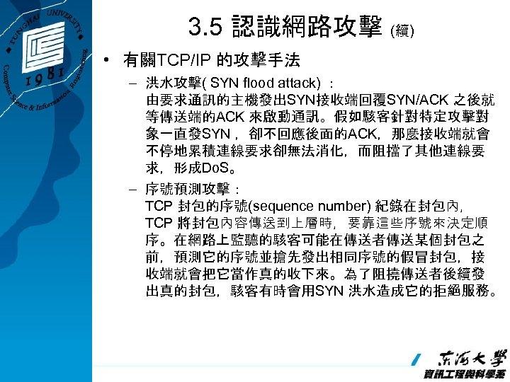 3. 5 認識網路攻擊 (續) • 有關TCP/IP 的攻擊手法 – 洪水攻擊( SYN flood attack) : 由要求通訊的主機發出SYN接收端回覆SYN/ACK