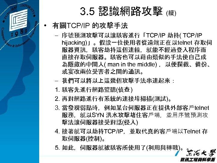 3. 5 認識網路攻擊 (續) • 有關TCP/IP 的攻擊手法 – 序號預測攻擊可以讓駭客進行「TCP/IP 劫持( TCP/IP hijacking)」。假設一位使用者從遠端正在以telnet 存取伺 服器資訊,駭客劫持這個連線,就能不經過登入程序而