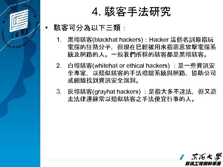 4. 駭客手法研究 • 駭客可分為以下三類: 1. 黑帽駭客(blackhat hackers):Hacker 這個名詞原指玩 電腦的狂熱分子,但現在已經被用來指惡意攻擊電腦系 統及網路的人。一般我們所稱的駭客都是黑帽駭客。 2. 白帽駭客(whitehat or ethical