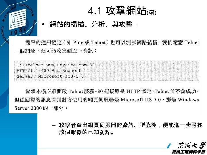4. 1 攻擊網站(續) • 網站的掃描、分析、與攻擊: – 攻擊者查出網頁伺服器的廠牌、型號後,便能進一步尋找 該伺服器的已知弱點。