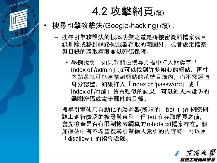 4. 2 攻擊網頁(續) • 搜尋引擎攻擊法(Google-hacking) (續): – 搜尋引擎攻擊法的根本防禦之道是將機密資料檔案或目 錄刪除或移到網路伺服器存取的範圍外,或者設定檔案 與目錄的讀取權限並以密碼保護。 • 舉例說明,如果我們在搜尋方框中打入關鍵字「 lndex of