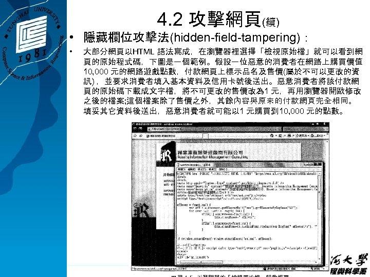 4. 2 攻擊網頁(續) • 隱藏欄位攻擊法(hidden-field-tampering): • 大部分網頁以HTML 語法寫成,在瀏覽器裡選擇「檢視原始檔」就可以看到網 頁的原始程式碼,下圖是一個範例。假設一位惡意的消費者在網路上購買價值 10, 000 元的網路遊戲點數,付款網頁上標示品名及售價(屬於不可以更改的資 訊) ,並要求消費者填入基本資料及信用卡號後送出。惡意消費者將該付款網