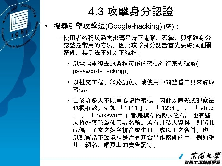 4. 3 攻擊身分認證 • 搜尋引擎攻擊法(Google-hacking) (續): – 使用者名稱與通關密碼是時下電腦、系統、與網路身分 認證最常用的方法,因此攻擊身分認證首先要破解通關 密碼,其手法不外以下幾種: • 以電腦重復去試各種可能的密碼進行密碼破解( password-cracking)。 •