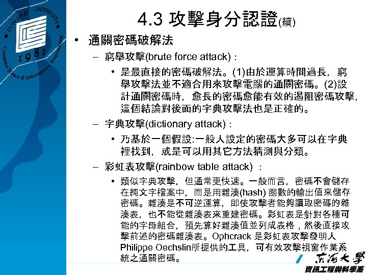 4. 3 攻擊身分認證(續) • 通關密碼破解法 – 窮舉攻擊(brute force attack): • 是最直接的密碼破解法。(1)由於運算時間過長,窮 舉攻擊法並不適合用來攻擊電腦的通關密碼。(2)設 計通關密碼時,愈長的密碼愈能有效的遏阻密碼攻擊, 這個結論對後面的字典攻擊法也是正確的。