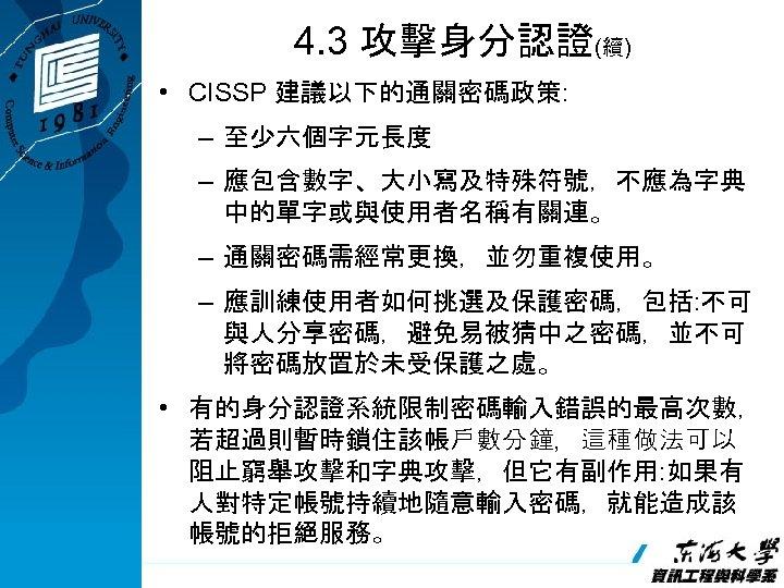 4. 3 攻擊身分認證(續) • CISSP 建議以下的通關密碼政策: – 至少六個字元長度 – 應包含數字、大小寫及特殊符號,不應為字典 中的單字或與使用者名稱有關連。 – 通關密碼需經常更換,並勿重複使用。 –