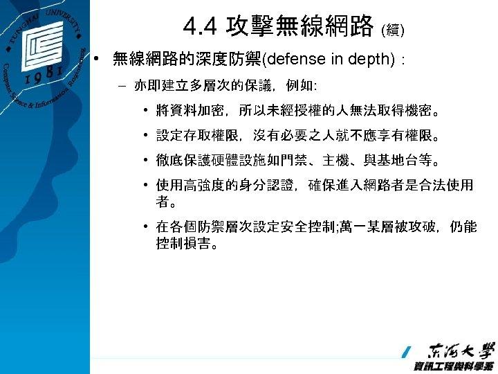 4. 4 攻擊無線網路 (續) • 無線網路的深度防禦(defense in depth): – 亦即建立多層次的保議,例如: • 將資料加密,所以未經授權的人無法取得機密。 • 設定存取權限,沒有必要之人就不應享有權限。