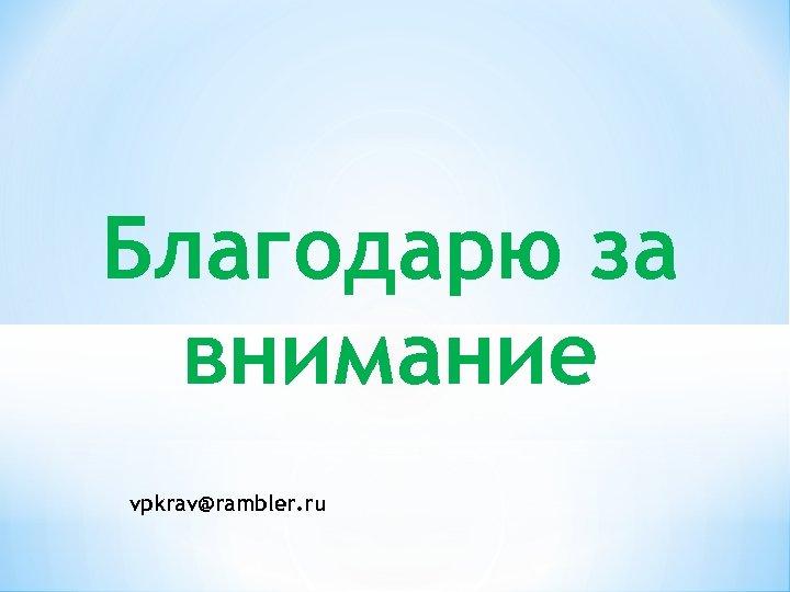 Благодарю за внимание vpkrav@rambler. ru