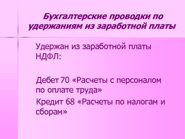 Бухгалтерские проводки по удержаниям из заработной платы Удержан из заработной платы НДФЛ: Дебет 70