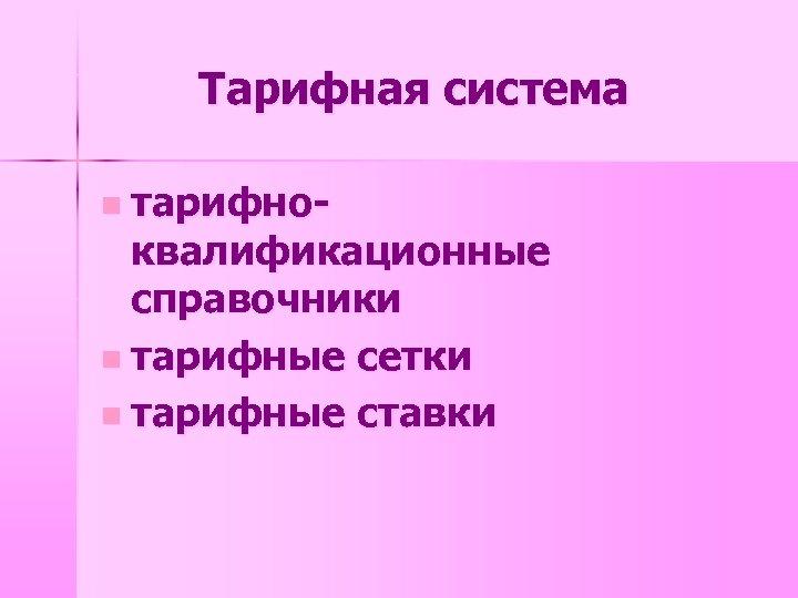 Тарифная система n тарифно- квалификационные справочники n тарифные сетки n тарифные ставки