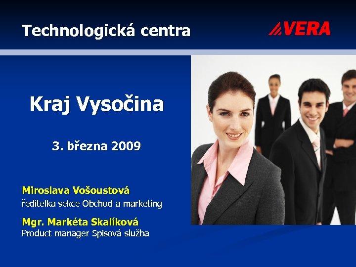 Technologická centra Kraj Vysočina 3. března 2009 Miroslava Vošoustová ředitelka sekce Obchod a marketing