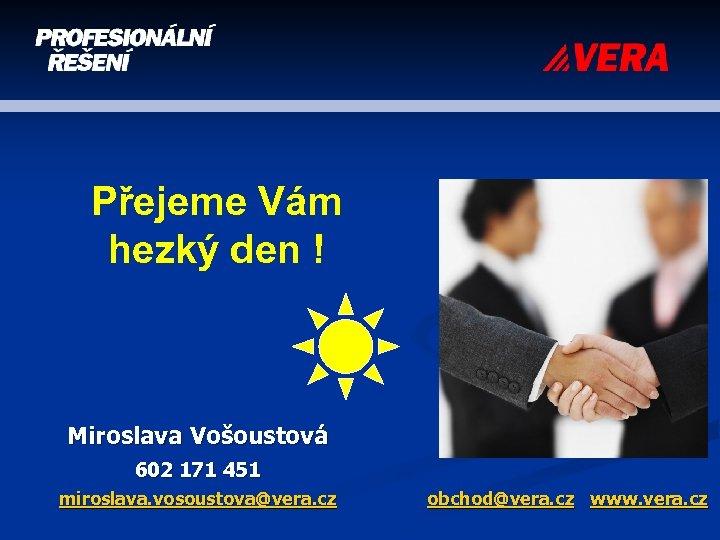 Přejeme Vám hezký den ! Miroslava Vošoustová 602 171 451 miroslava. vosoustova@vera. cz obchod@vera.
