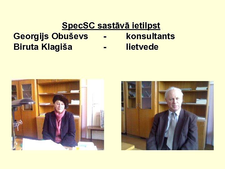 Spec. SC sastāvā ietilpst Georgijs Obuševs konsultants Biruta Klagiša lietvede