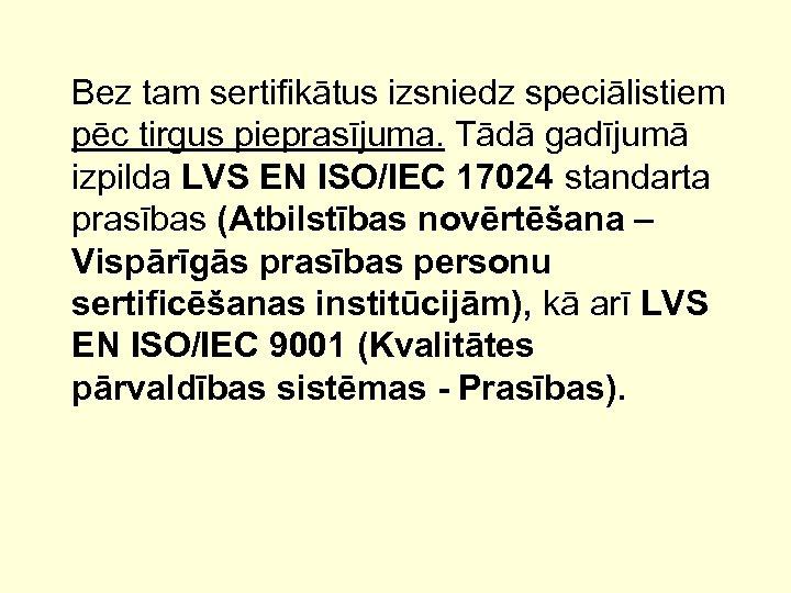 Bez tam sertifikātus izsniedz speciālistiem pēc tirgus pieprasījuma. Tādā gadījumā izpilda LVS EN ISO/IEC