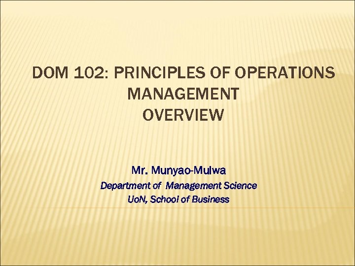DOM 102: PRINCIPLES OF OPERATIONS MANAGEMENT OVERVIEW Mr. Munyao-Mulwa Department of Management Science Uo.