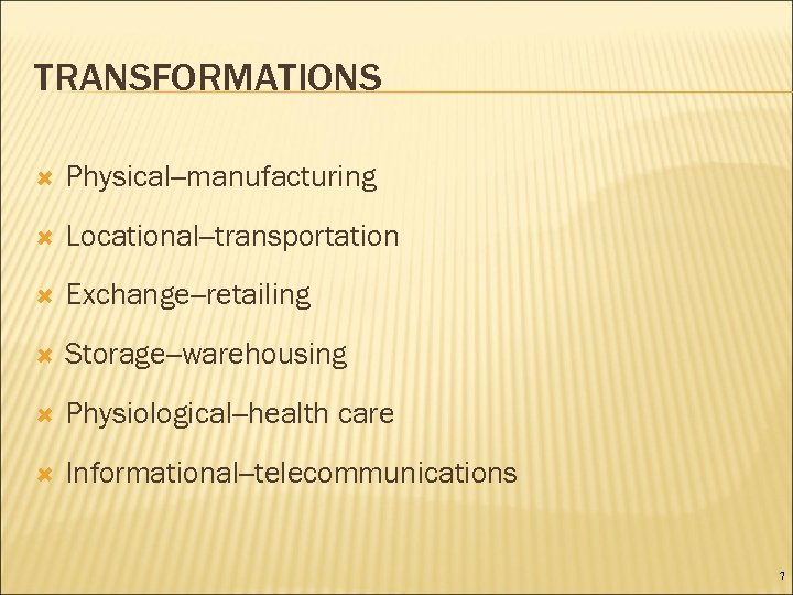 TRANSFORMATIONS Physical--manufacturing Locational--transportation Exchange--retailing Storage--warehousing Physiological--health care Informational--telecommunications 7