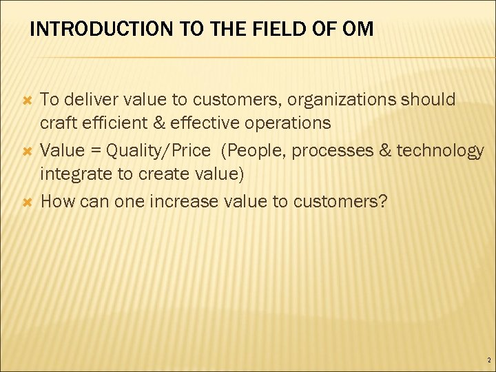 INTRODUCTION TO THE FIELD OF OM To deliver value to customers, organizations should craft