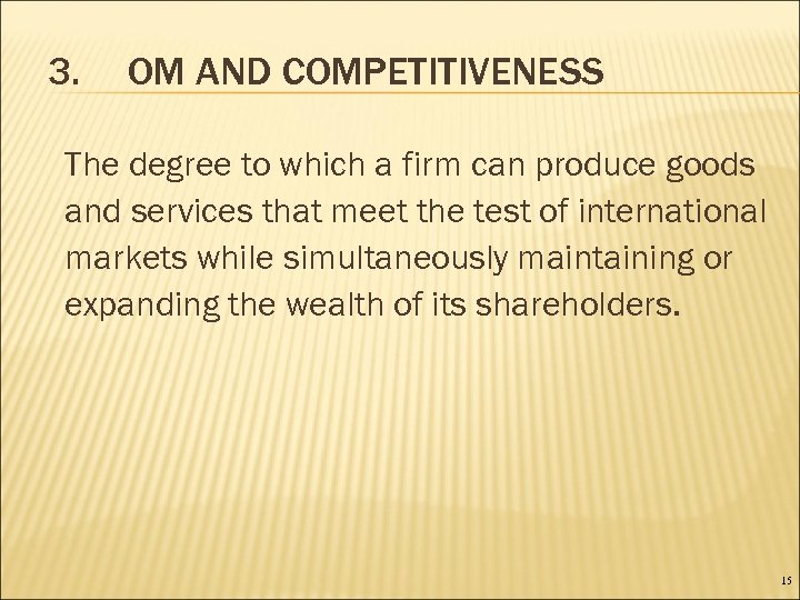 3. OM AND COMPETITIVENESS The degree to which a firm can produce goods and