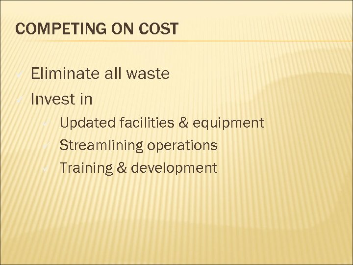 COMPETING ON COST Eliminate all waste ü Invest in ü ü Updated facilities &