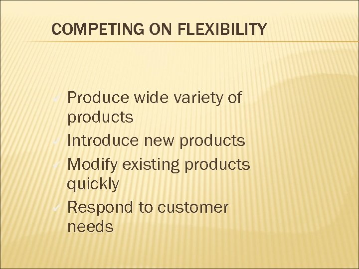 COMPETING ON FLEXIBILITY Produce wide variety of products ü Introduce new products ü Modify