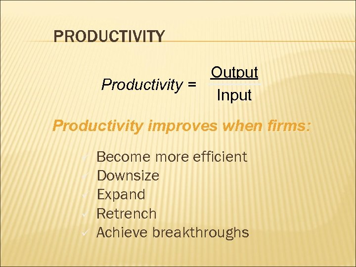 PRODUCTIVITY Output Productivity = Input Productivity improves when firms: ü ü ü Become more