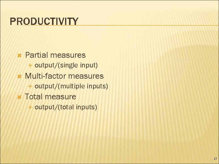 PRODUCTIVITY Partial measures Multi-factor measures output/(single input) output/(multiple inputs) Total measure output/(total inputs) 17