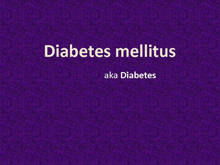 Diabetes mellitus aka Diabetes
