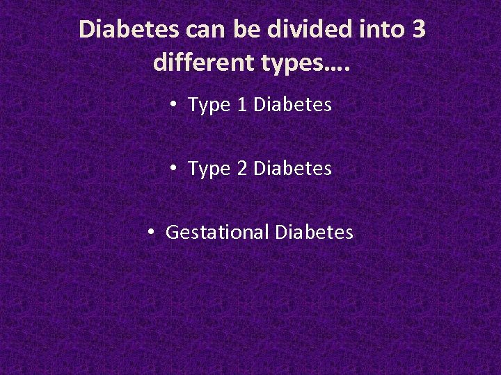 Diabetes can be divided into 3 different types…. • Type 1 Diabetes • Type