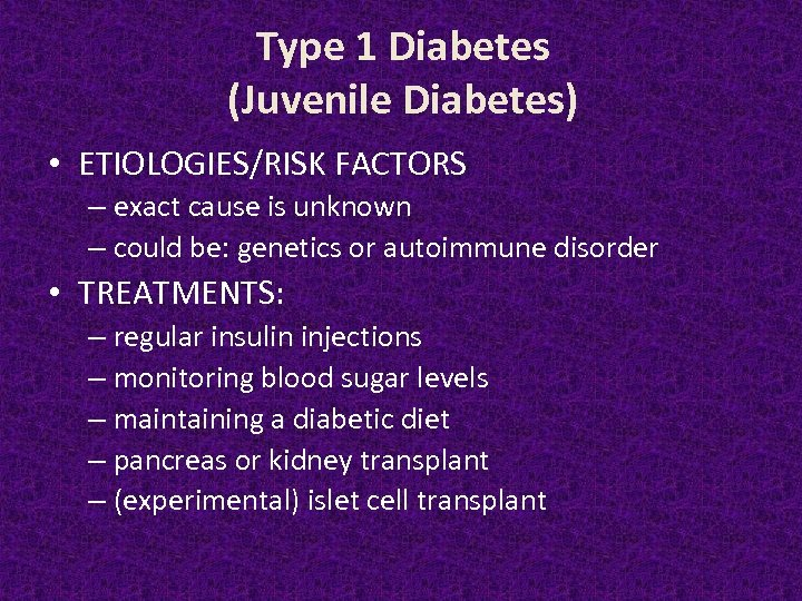 Type 1 Diabetes (Juvenile Diabetes) • ETIOLOGIES/RISK FACTORS – exact cause is unknown –
