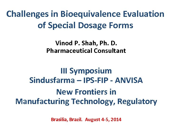 Challenges in Bioequivalence Evaluation of Special Dosage Forms Vinod P. Shah, Ph. D. Pharmaceutical