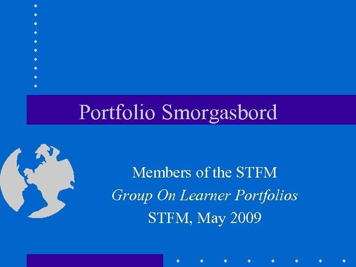 Portfolio Smorgasbord Members of the STFM Group On Learner Portfolios STFM, May 2009
