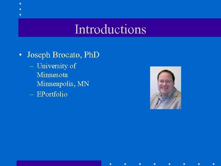 Introductions • Joseph Brocato, Ph. D – University of Minnesota Minneapolis, MN – EPortfolio