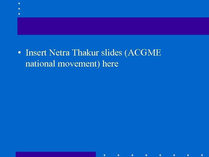 • Insert Netra Thakur slides (ACGME national movement) here