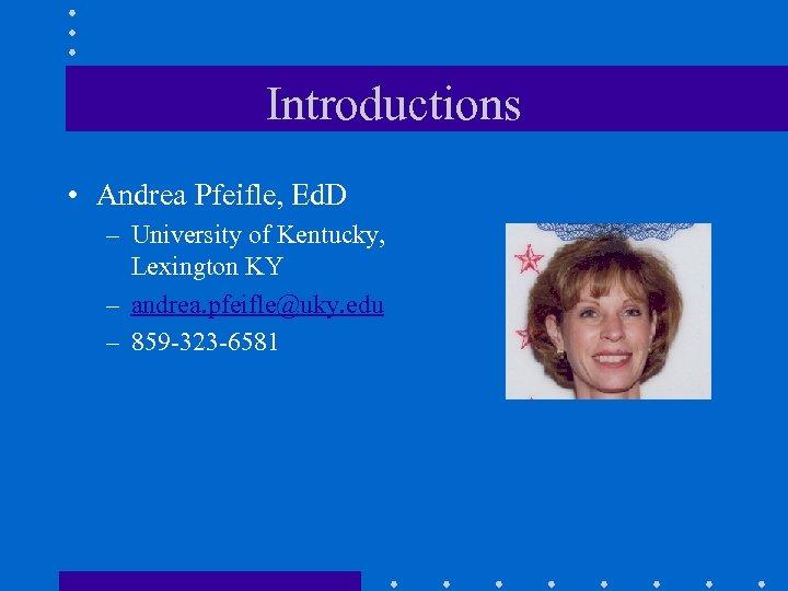 Introductions • Andrea Pfeifle, Ed. D – University of Kentucky, Lexington KY – andrea.