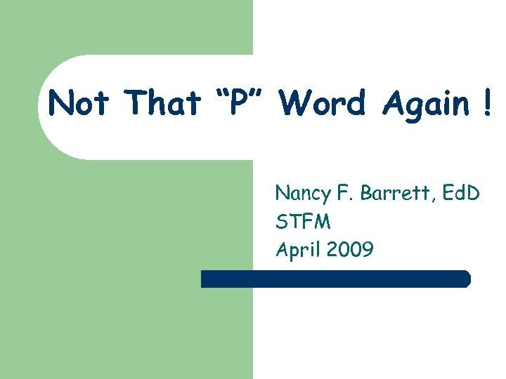 """Not That """"P"""" Word Again ! Nancy F. Barrett, Ed. D STFM April 2009"""