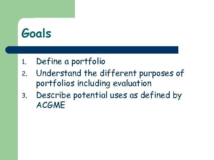 Goals 1. 2. 3. Define a portfolio Understand the different purposes of portfolios including