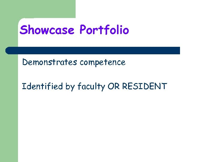 Showcase Portfolio Demonstrates competence Identified by faculty OR RESIDENT