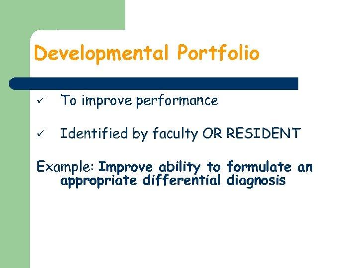 Developmental Portfolio ü To improve performance ü Identified by faculty OR RESIDENT Example: Improve
