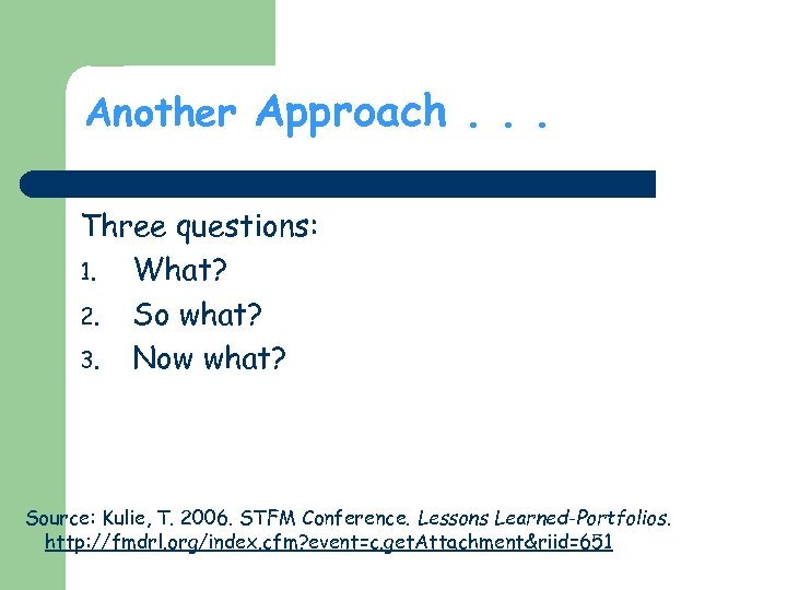 Another Approach. . . Three questions: 1. What? 2. So what? 3. Now what?