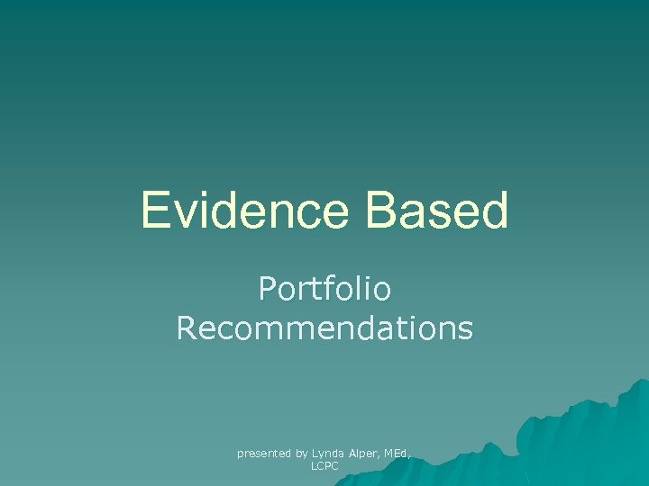 Evidence Based Portfolio Recommendations presented by Lynda Alper, MEd, LCPC