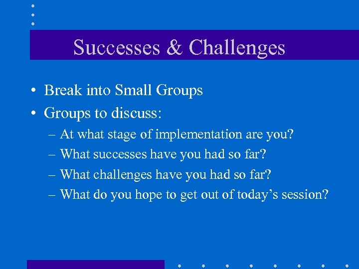 Successes & Challenges • Break into Small Groups • Groups to discuss: – At