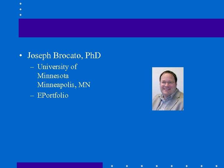 • Joseph Brocato, Ph. D – University of Minnesota Minneapolis, MN – EPortfolio