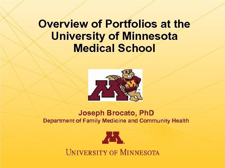 Overview of Portfolios at the University of Minnesota Medical School Joseph Brocato, Ph. D