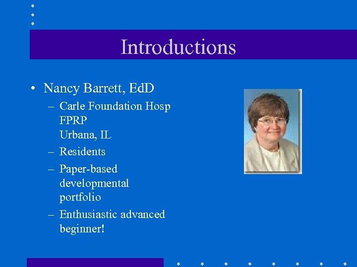Introductions • Nancy Barrett, Ed. D – Carle Foundation Hosp FPRP Urbana, IL –