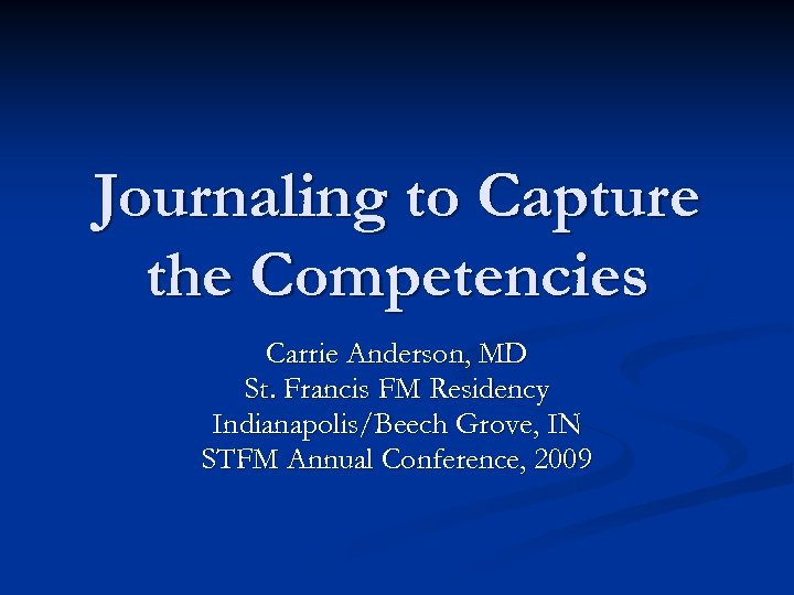 Journaling to Capture the Competencies Carrie Anderson, MD St. Francis FM Residency Indianapolis/Beech Grove,