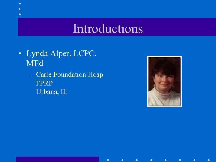 Introductions • Lynda Alper, LCPC, MEd – Carle Foundation Hosp FPRP Urbana, IL