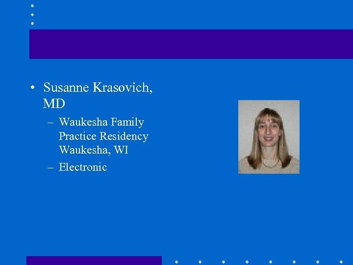 • Susanne Krasovich, MD – Waukesha Family Practice Residency Waukesha, WI – Electronic