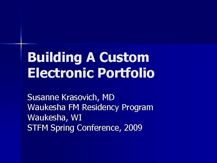 Building A Custom Electronic Portfolio Susanne Krasovich, MD Waukesha FM Residency Program Waukesha, WI