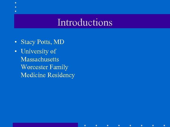 Introductions • Stacy Potts, MD • University of Massachusetts Worcester Family Medicine Residency