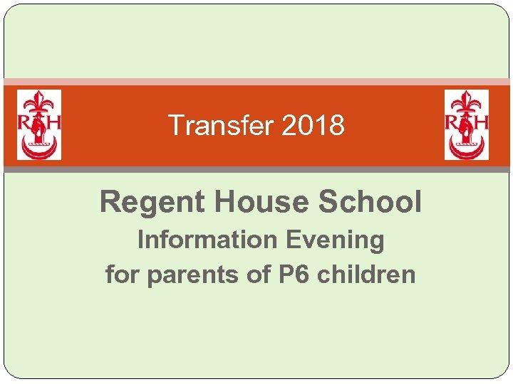 Transfer 2018 Regent House School Information Evening for parents of P 6 children